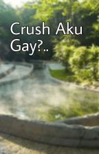 Crush Aku Gay? by HELMI_02