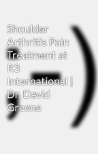 Shoulder Arthritis Pain Treatment at R3 International   Dr. David Greene by davidgreenemd