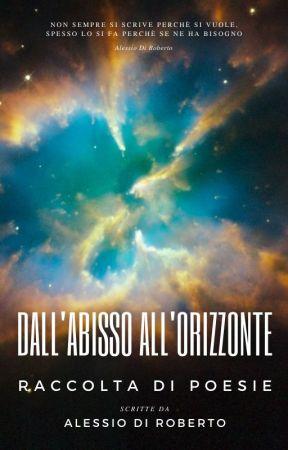 Raccolta di Poesie - Dall'Abisso all'Orizzonte by AlessioDiRoberto