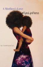 A Mother's Love   #EyesLipsFierce by TheWritersClub_