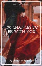 100 Chances To Be With You by LittleMissRomanov