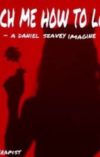 teach me how to love // a daniel seavey imagine by djs_therapist