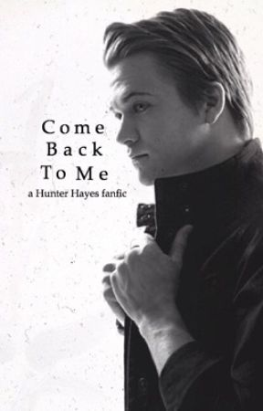 Come Back To Me (A Hunter Hayes Fanfic) by hunterhayescrazed
