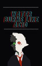 Water Burns Like Acid by GreyasaurusRex