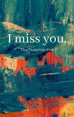 I miss you. by ThatTransGuyAlex