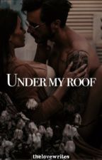 Under my roof (21+)🔥 by thelovewrites