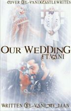 OUR WEDDING FT.VANI [ On Hold ] by Vani_My_Jaan