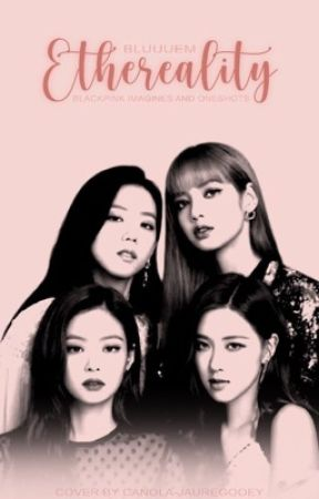 Ethereality | Black Pink AU's  by bluuuem