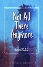 ●~Not All There Anymore |REWRITTEN|~● by DeathToTheHierarchy