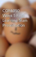 COM 350 Week 5 Final Learning Team Presentation by crypanfaiglas1974