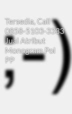 Tersedia, Call 0858-5103-3333 Jual Atribut Monogram Pol PP by perlengkapandishub