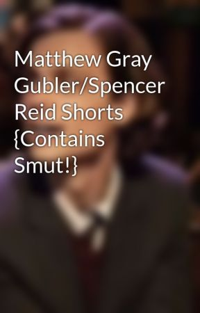 Matthew Gray Gubler/Spencer Reid Shorts {Contains Smut!} by mgg_styles_pilots