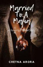 MARRIED TO A MAFIA : A REVENGE LOVE STORY by Chetna312