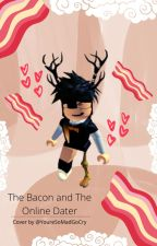 The Bacon and The Online Dater by YoureSoMadGoCry