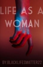 Life as a Woman by Blacklifesmatter22