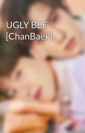 UGLY BEE [ChanBaek] by baeklogy