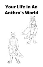 Your Life In an Anthro's World by DeltaWhiskey