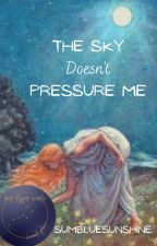 The Sky Doesn't Pressure Me by SumBlueSunshine