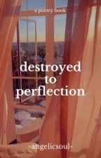 destroyed to perfection || a poetry book by -angelicsoul-