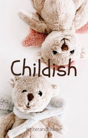 Childish by Writerandreader17