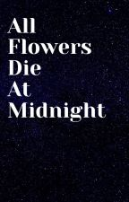 All Flowers Die At Midnight. by cprickman