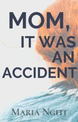 Mom, It Was An Accident by MariaNgiti