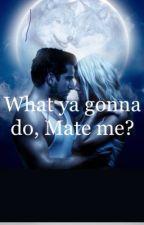 What ya gonna do, Mate me?  by Charlotte408227
