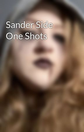 Sander Side One Shots by K-girlieFanFicGeek
