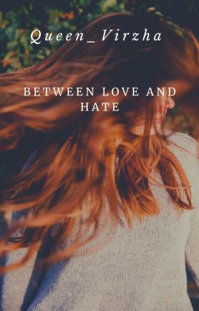 BETWEEN LOVE AND HATE by Queen_virzha