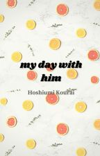 -: My Day With Him :- | Hoshiumi Kourai | by aprafalue_khun