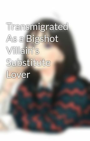 Transmigrated As a Bigshot Villain's Substitute Lover by JmitziSarmiento