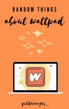 Random Things About Wattpad by goldenrozes_