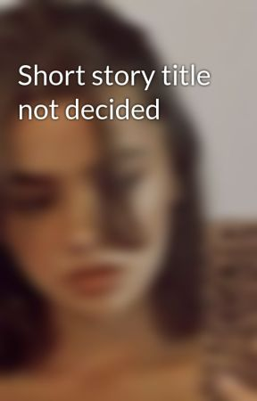 Short story title not decided by BIshYTeeN