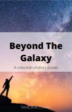 Beyond The Galaxy - A collection of short stories by Sassy_Blue_Cookies
