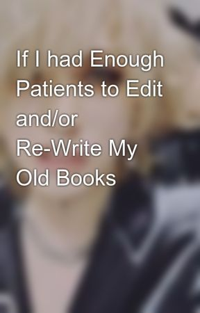If I had Enough Patients to Edit and/or Re-Write My Old Books😍 by Hawkspretty
