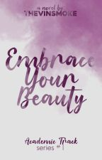 Embrace Your Beauty (Academic Track Series #1) by thevinsmoke