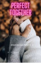 Perfect Together AnuSeena FanFic 2 by richa2609