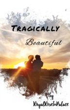 Tragically Beautiful [Completed] by royalroseinpalace