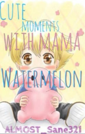 CUTE MOMENTS WITH MAMA WATERMELON! by ALMOST_Sane321