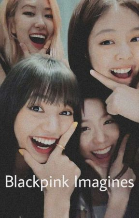 Blackpink Imagines  by rose_chilld