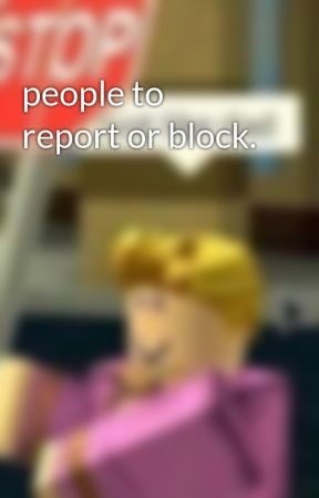 people to report or block.  by -N-NOTSO-INNOCENT