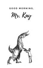 Good Morning, Mr. Kay by E_M_P_Short_Stories