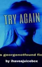 Try Again // georgenotfound by ihaveajuicebox
