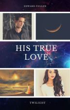 His True Love (An Edward Cullen Love Story) by SerenaChintalapati