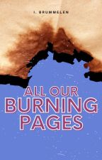 All Our Burning Pages by indibrumm