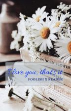 I love you, that's it - Foolish x reader by Figguira