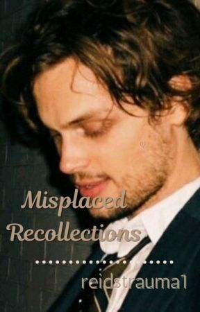 Misplaced Recollections || Spencer Reid x Reader by reidstrauma1