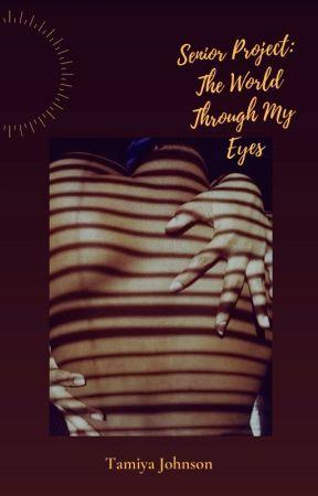 Senior Project: The World Through My Eyes     By: Tamiya Johnson by FluffyBearofLove
