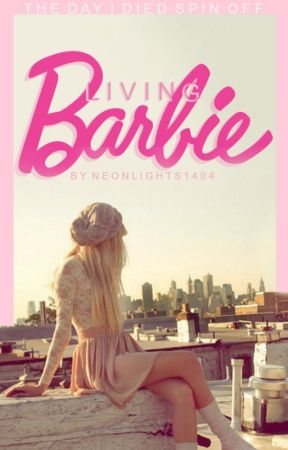 Living Barbie (The Day I Died Spin Off) [ON HOLD] by NeonLights1404