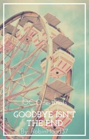 Goodbye Isn't The End by RobinHood37